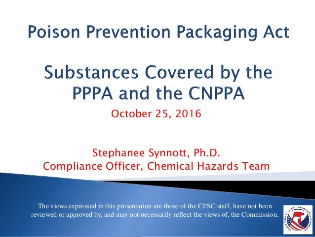 October 25, 2016 Stephanee Synnott, Ph.D. Compliance Officer, Chemical Hazards Team The views expressed in this presentati...