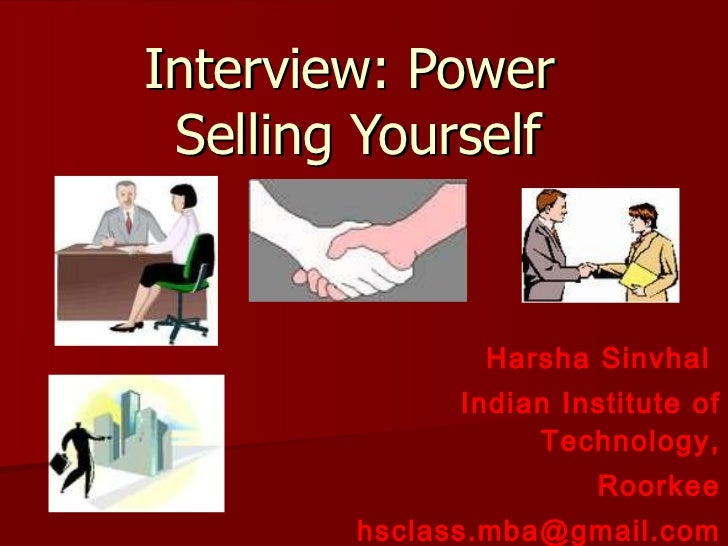 Interview: Power  Selling Yourself Harsha Sinvhal  Indian Institute of Technology, Roorkee [email_address]