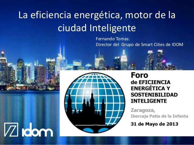 La eficiencia energética, motor de la ciudad Inteligente Fernando Tomas: Director del Grupo de Smart Cities de IDOM  @IDOM
