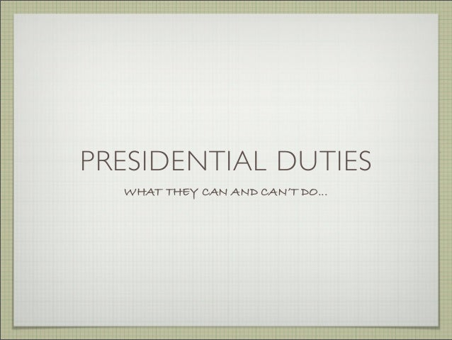 PRESIDENTIAL DUTIES WHAT THEY CAN AND CAN'T DO...