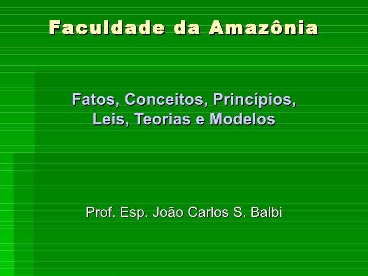 Faculdade da Amazônia Fatos, Conceitos, Princípios, Leis, Teorias e Modelos Prof. Esp. João Carlos S. Balbi