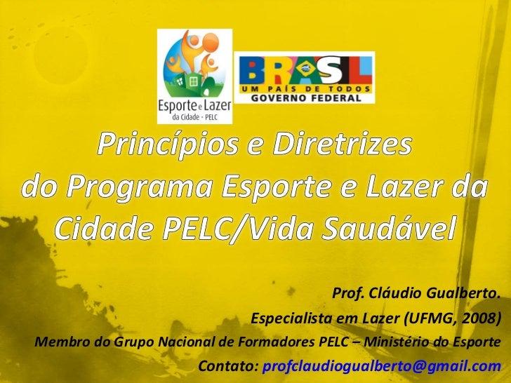 Prof. Cláudio Gualberto. Especialista em Lazer (UFMG, 2008) Membro do Grupo Nacional de Formadores PELC – Ministério do Es...