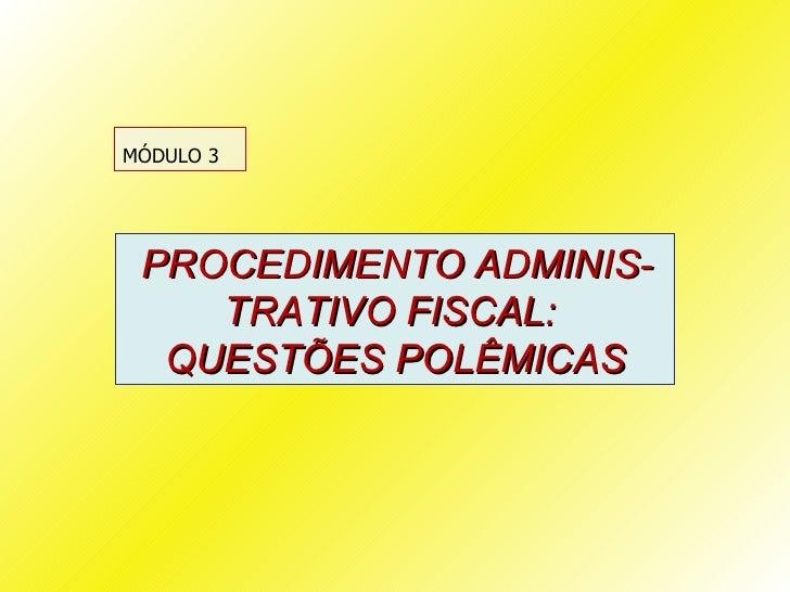 MÓDULO 3 PROCEDIMENTO ADMINIS-    TRATIVO FISCAL:  QUESTÕES POLÊMICAS