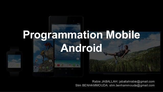 Programmation Mobile Android Rabie JABALLAH: jaballahrabie@gmail.com Slim BENHAMMOUDA: slim.benhammouda@gmail.com