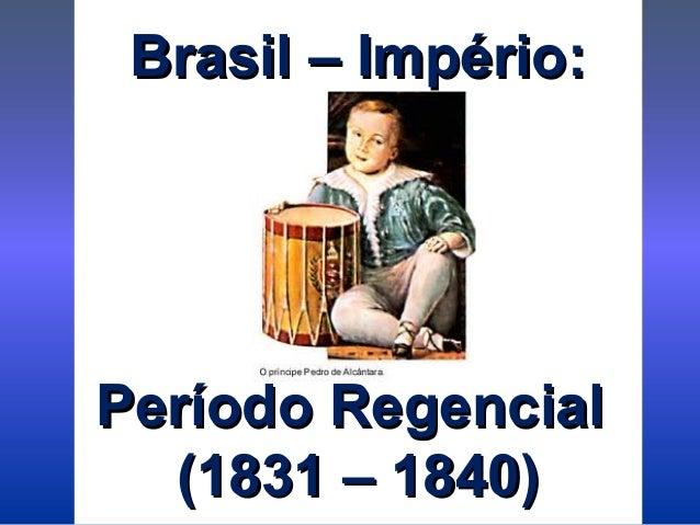 Brasil – Império:Brasil – Império: Período RegencialPeríodo Regencial (1831 – 1840)(1831 – 1840)