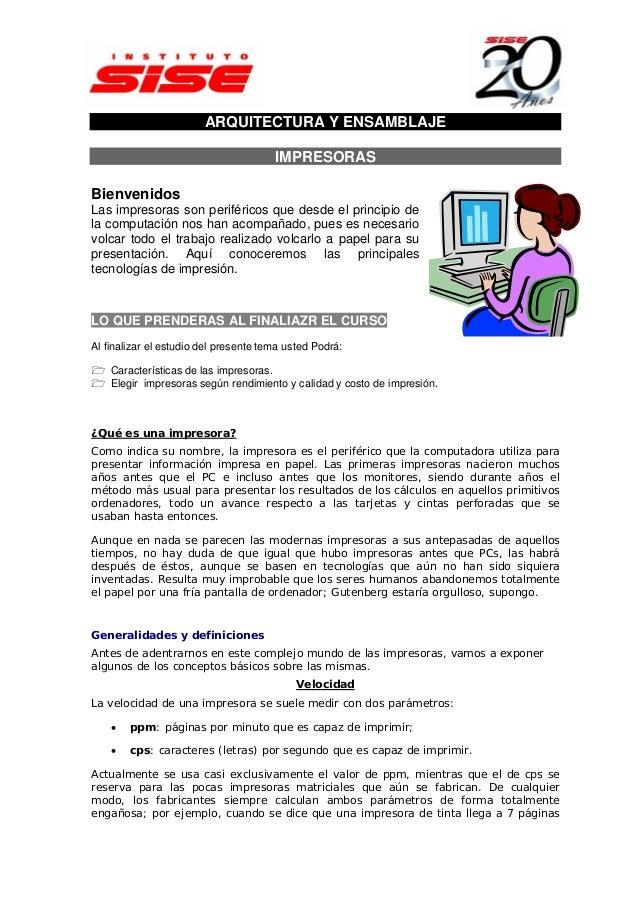 ARQUITECTURA Y ENSAMBLAJE IMPRESORAS Bienvenidos Las impresoras son periféricos que desde el principio de la computación n...