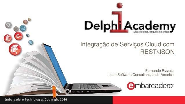 Embarcadero Technologies Copyright 2016 Integração de Serviços Cloud com REST/JSON Fernando Rizzato Lead Software Consulta...