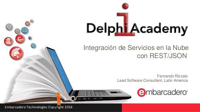 Embarcadero Technologies Copyright 2016 Integración de Servicios en la Nube con REST/JSON Fernando Rizzato Lead Software C...