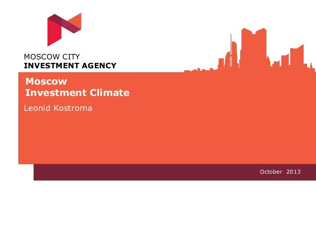 MOSCOW CITY INVESTMENT AGENCY  Moscow Investment Climate Leonid Kostroma  Oсtober 2013