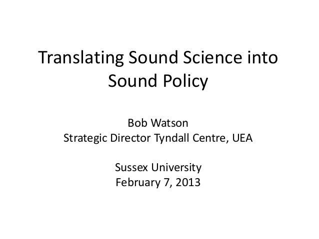 Translating Sound Science into         Sound Policy                 Bob Watson   Strategic Director Tyndall Centre, UEA   ...