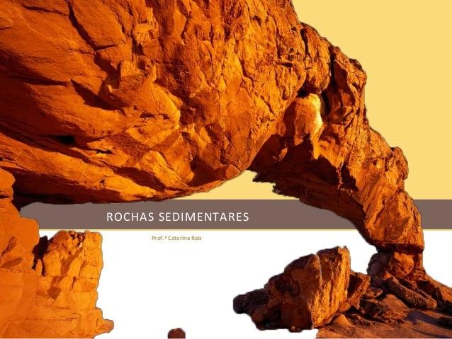ROCHAS SEDIMENTARES  Prof.ª Catarina Reis
