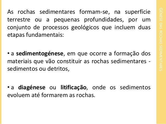 GÉNESE DAS ROCHAS SEDIMENTARES  As rochas sedimentares formam-se, na superfície  terrestre ou a pequenas profundidades, po...