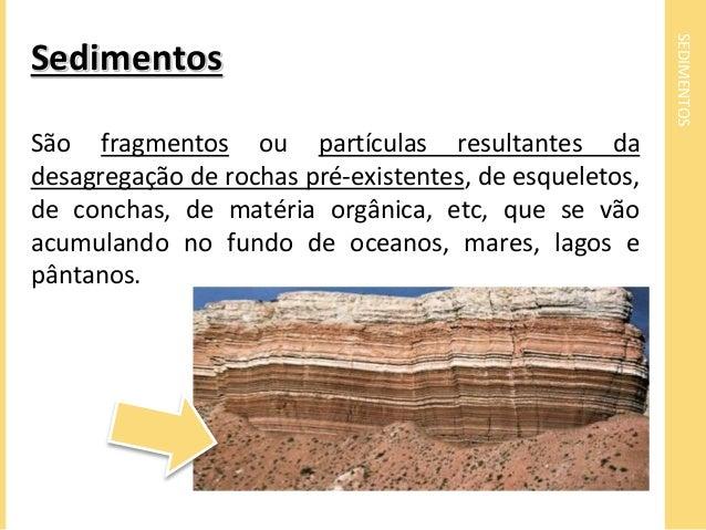 SEDIMENTOS  Sedimentos  São fragmentos ou partículas resultantes da  desagregação de rochas pré-existentes, de esqueletos,...