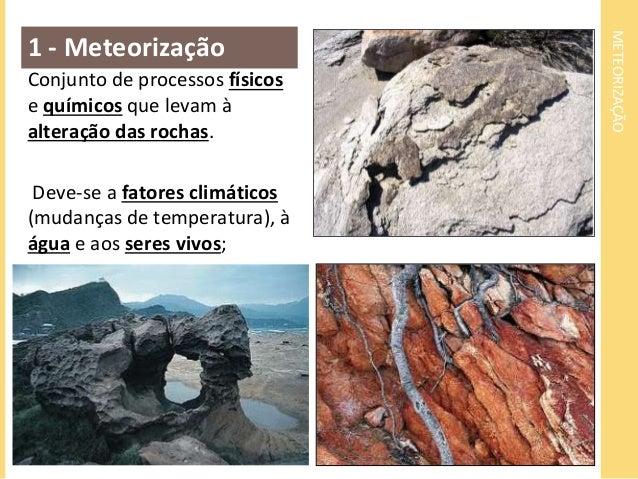 METEORIZAÇÃO  1 - Meteorização  Conjunto de processos físicos  e químicos que levam à  alteração das rochas.  Deve-se a fa...