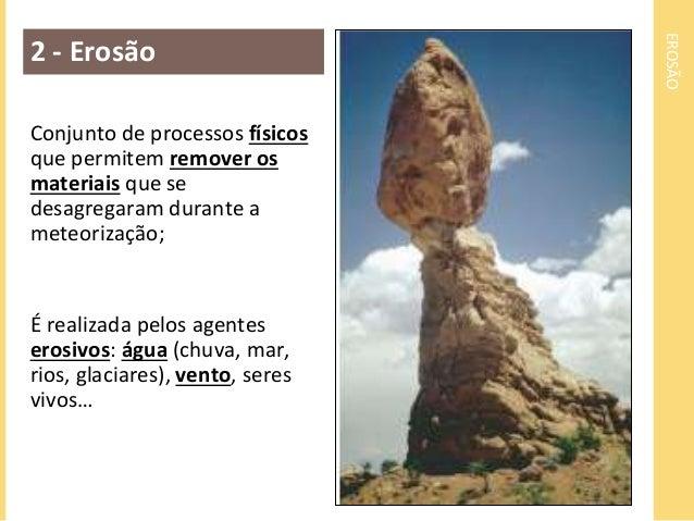 EROSÃO  2 - Erosão  Conjunto de processos físicos  que permitem remover os  materiais que se  desagregaram durante a  mete...