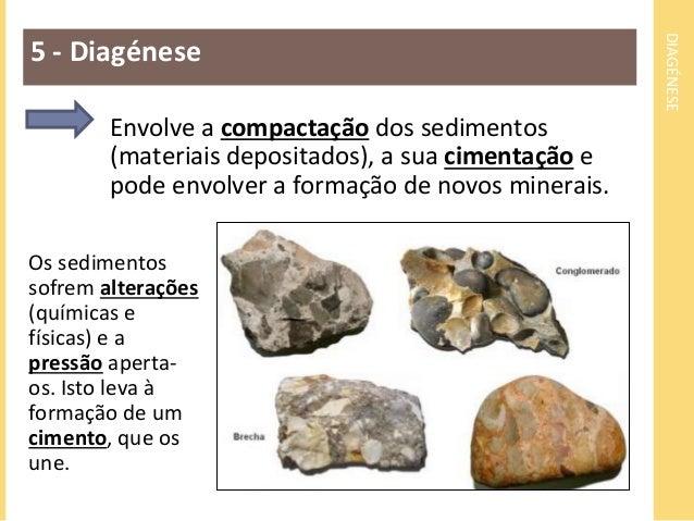 DIAGÉNESE  5 - Diagénese  Envolve a compactação dos sedimentos  (materiais depositados), a sua cimentação e  pode envolver...