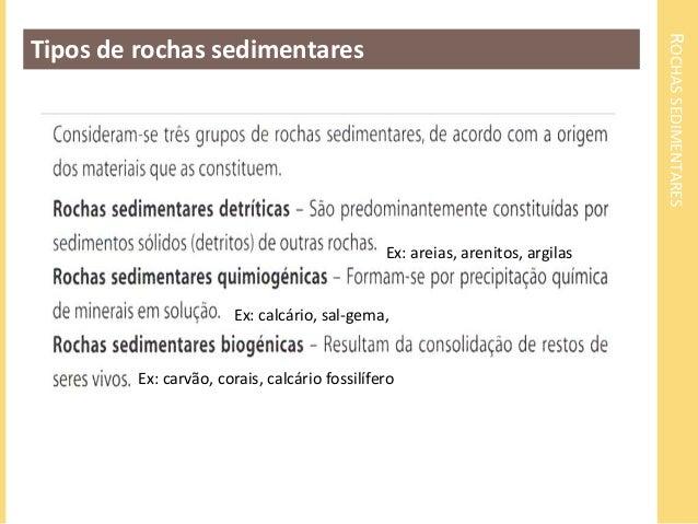 ROCHAS SEDIMENTARES  Tipos de rochas sedimentares  Ex: areias, arenitos, argilas  Ex: calcário, sal-gema,  Ex: carvão, cor...