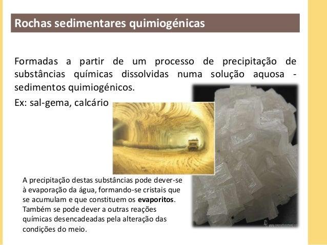 Rochas sedimentares quimiogénicas  Formadas a partir de um processo de precipitação de  substâncias químicas dissolvidas n...