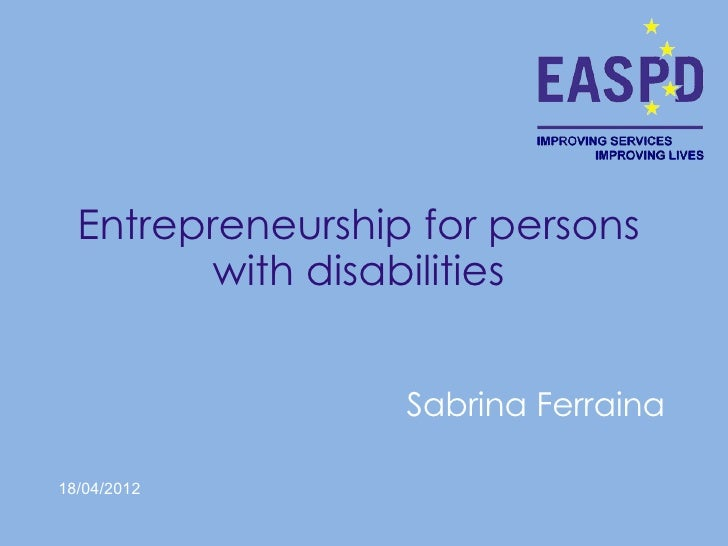 Entrepreneurship for persons         with disabilities                  Sabrina Ferraina18/04/2012