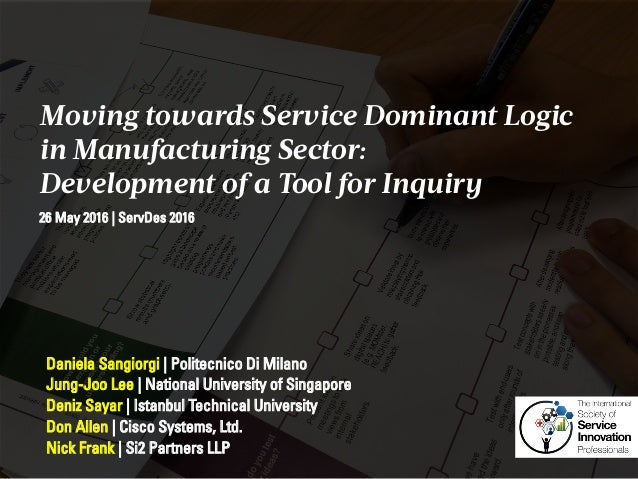 Moving towards Service Dominant Logic in Manufacturing Sector: Development of a Tool for Inquiry Daniela Sangiorgi   Polit...
