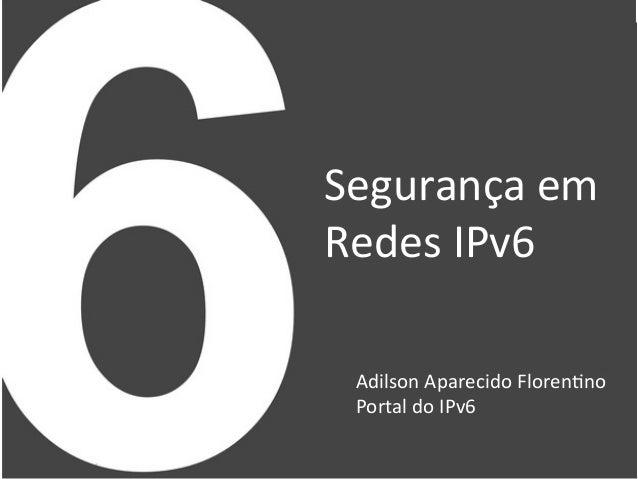 Segurança  em     Redes  IPv6   Adilson  Aparecido  Floren9no   Portal  do  IPv6