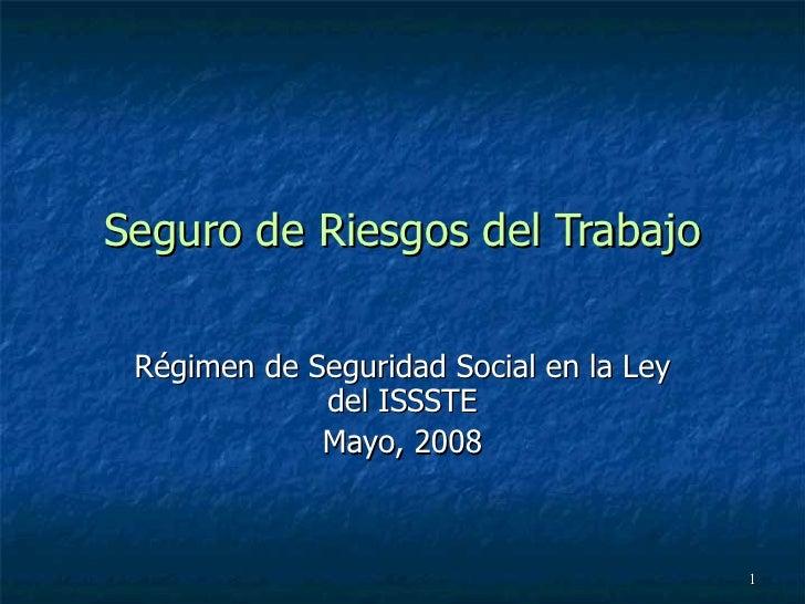 Seguro de Riesgos del Trabajo Régimen de Seguridad Social en la Ley del ISSSTE Mayo, 2008