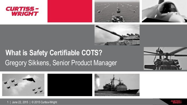 1   June 22, 2015   © 2015 Curtiss-Wright What is Safety Certifiable COTS? Gregory Sikkens, Senior Product Manager