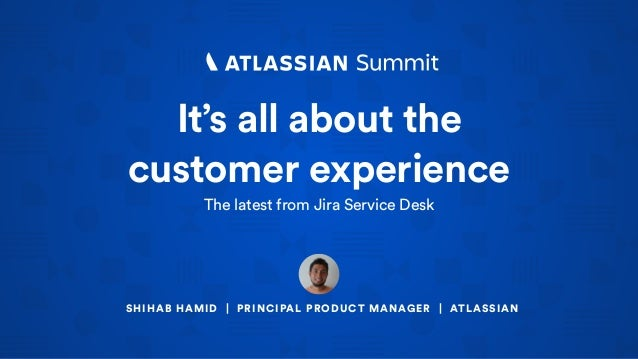 It's all about the customer experience The latest from Jira Service Desk SHIHAB HAMID | PRINCIPAL PRODUCT MANAGER | ATLASS...