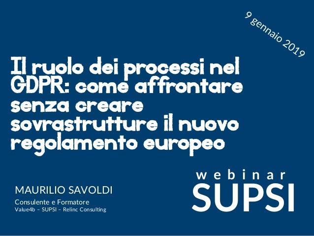 Maurilio Savoldi 2019 maurilio.savoldi@value4b.ch Il ruolo dei processi nel GDPR: come affrontare senza creare sovrastrutt...