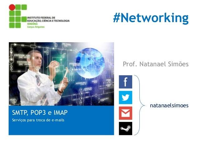 #Networking  Prof. Natanael Simões  SMTP, POP3 e IMAP Serviços para troca de e-mails  natanaelsimoes