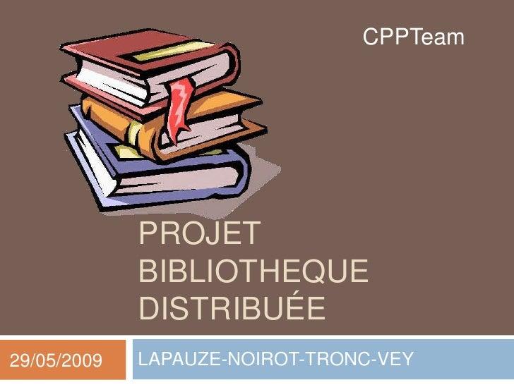 CPPTeam                  PROJET              BIBLIOTHEQUE              DISTRIBUÉE 29/05/2009   LAPAUZE-NOIROT-TRONC-VEY