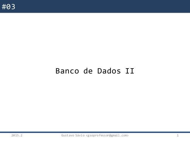 #03 Banco de Dados II 2015.2 Gustavo Sávio <gsoprofessor@gmail.com> 1