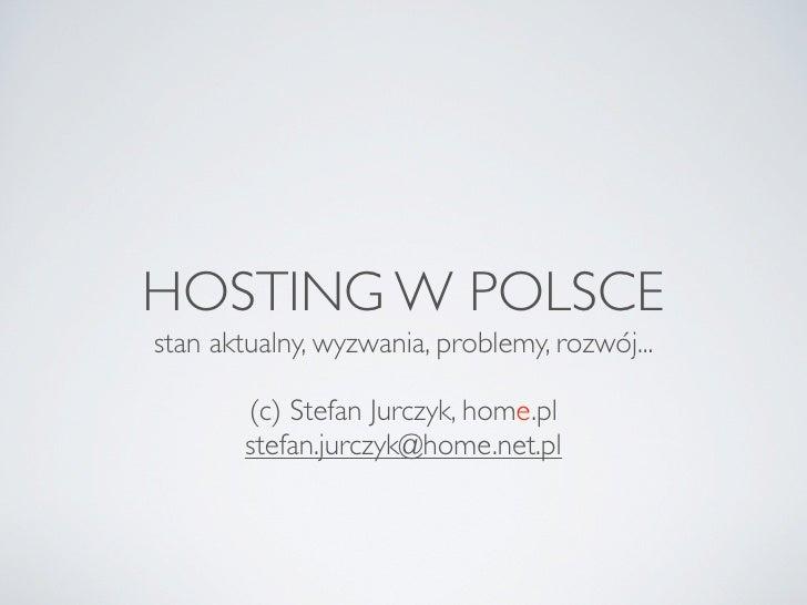 HOSTING W POLSCE stan aktualny, wyzwania, problemy, rozwój...          (c) Stefan Jurczyk, home.pl         stefan.jurczyk@...