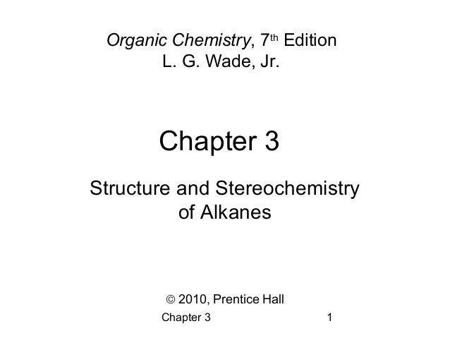 Chapter 3 1 Chapter 3 Organic Chemistry, 7th Edition L. G. Wade, Jr. © 2010, Prentice Hall Structure and Stereochemistry o...