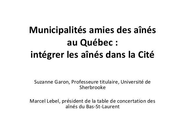 Municipalités amies des aînés au Québec : intégrer les aînés dans la Cité Suzanne Garon, Professeure titulaire, Université...