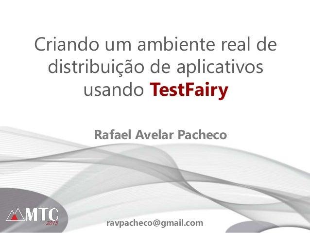 Criando um ambiente real de distribuição de aplicativos usando TestFairy Rafael Avelar Pacheco ravpacheco@gmail.com