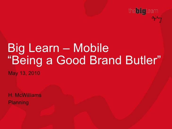 """Big Learn – Mobile """"Being a Good Brand Butler"""" May 13, 2010 H. McWilliams Planning"""