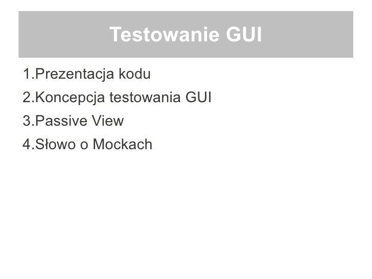 Testowanie GUI1.Prezentacja kodu2.Koncepcja testowania GUI3.Passive View4.Słowo o Mockach