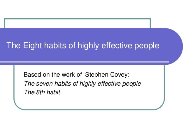 The Eight habits of highly effective people Based on the work of Stephen Covey: The seven habits of highly effective peopl...