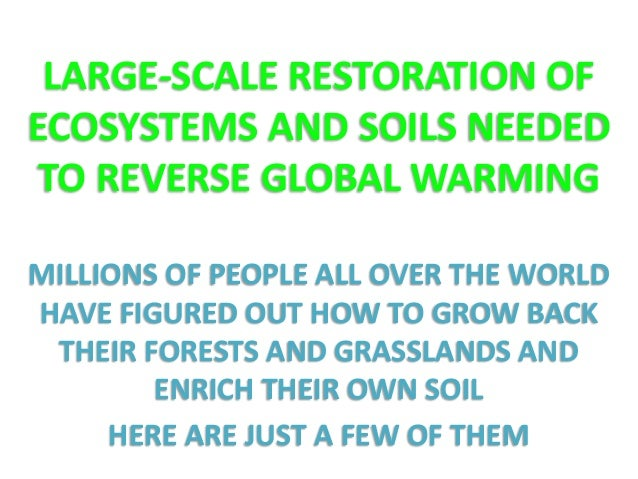 LARGE-SCALE RESTORATION OF  ECOSYSTEMS AND SOILS NEEDED  TO REVERSE GLOBAL WARMING  MILLIONS OF PEOPLE ALL OVER THE WORLD ...