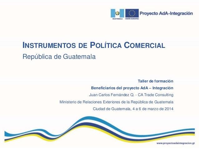 INSTRUMENTOS DE POLÍTICA COMERCIAL República de Guatemala Taller de formación Beneficiarios del proyecto AdA – Integración...