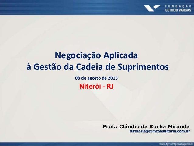 Negociação Aplicada à Gestão da Cadeia de Suprimentos 08 de agosto de 2015 Niterói - RJ Prof.: Cláudio da Rocha Miranda di...