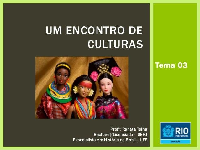 UM ENCONTRO DE CULTURAS Profª: Renata Telha Bacharel/Licenciada - UERJ Especialista em História do Brasil - UFF Tema 03