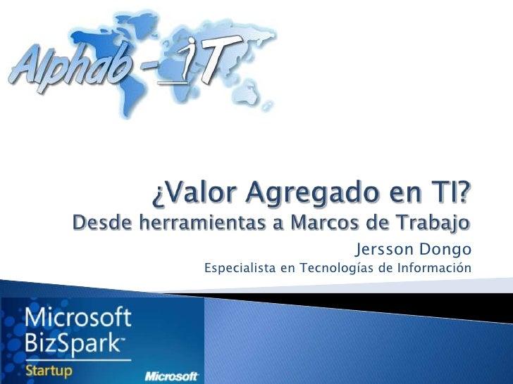 ¿Valor Agregado en TI?Desde herramientas a Marcos de Trabajo<br />Jersson Dongo<br />Especialista en Tecnologías de Inform...