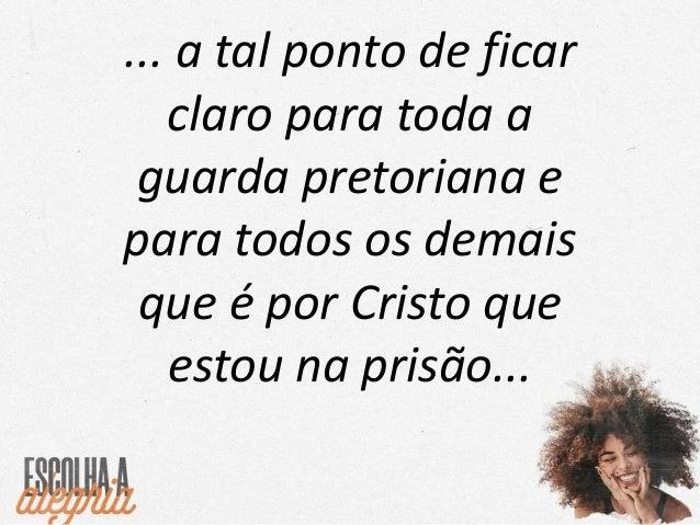 ... E, animados pelas minhas prisões, a maior parte dos irmãos no Senhor tem muito mais coragem para falar sem medo a Pala...