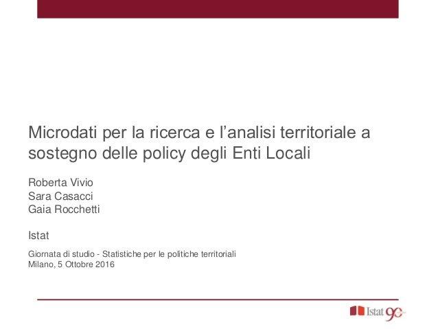 Microdati per la ricerca e l'analisi territoriale a sostegno delle policy degli Enti Locali Roberta Vivio Sara Casacci Gai...