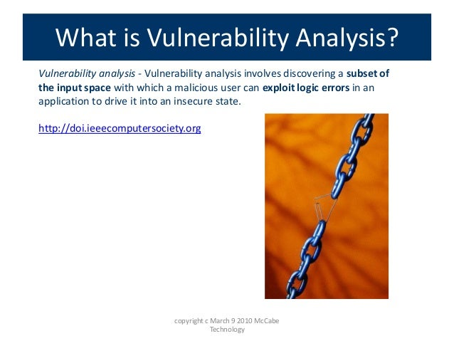 Vulnerability analysis - Vulnerability analysis involves discovering a subset of the input space with which a malicious us...