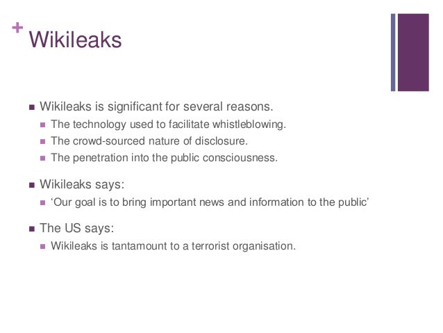 + Wikileaks  Wikileaks is significant for several reasons.  The technology used to facilitate whistleblowing.  The crow...