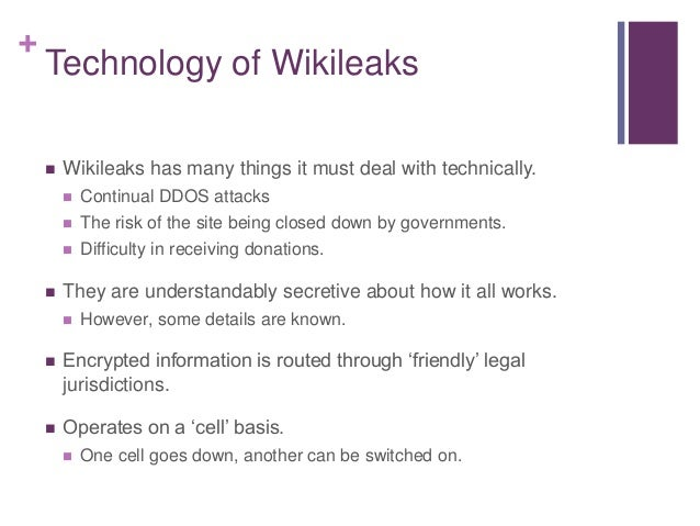 + Technology of Wikileaks  Wikileaks has many things it must deal with technically.  Continual DDOS attacks  The risk o...