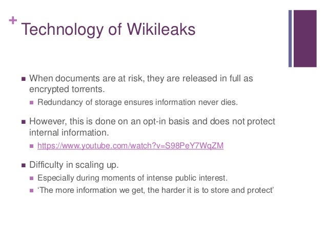 + Technology of Wikileaks  When documents are at risk, they are released in full as encrypted torrents.  Redundancy of s...